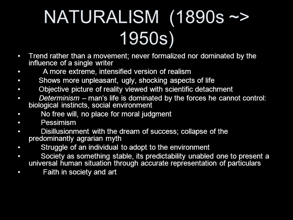 NATURALISM (1890s ~> 1950s) Trend rather than a movement; never formalized nor dominated by the influence of a single writer.