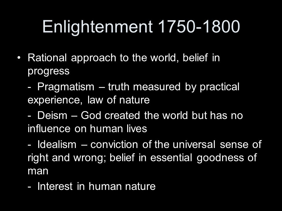 Enlightenment 1750-1800 Rational approach to the world, belief in progress. - Pragmatism – truth measured by practical experience, law of nature.