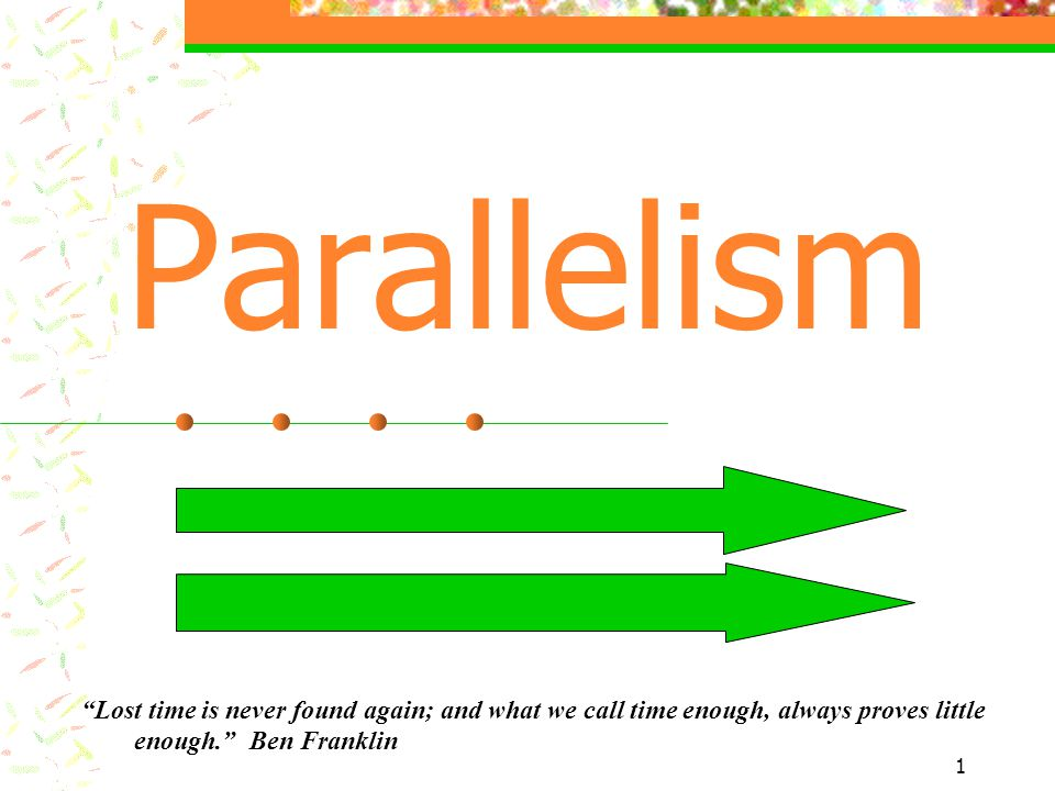 Parallelism Lost time is never found again; and what we call time enough, always proves little enough. Ben Franklin.