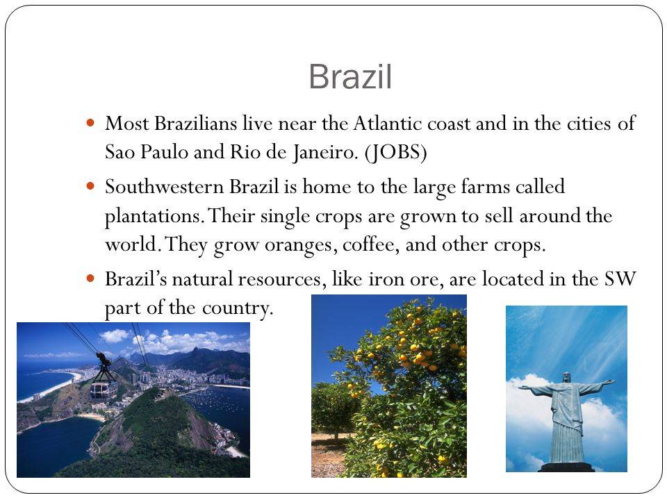 Brazil Most Brazilians live near the Atlantic coast and in the cities of Sao Paulo and Rio de Janeiro. (JOBS)