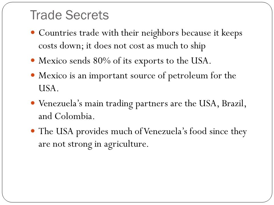 Trade Secrets Countries trade with their neighbors because it keeps costs down; it does not cost as much to ship.