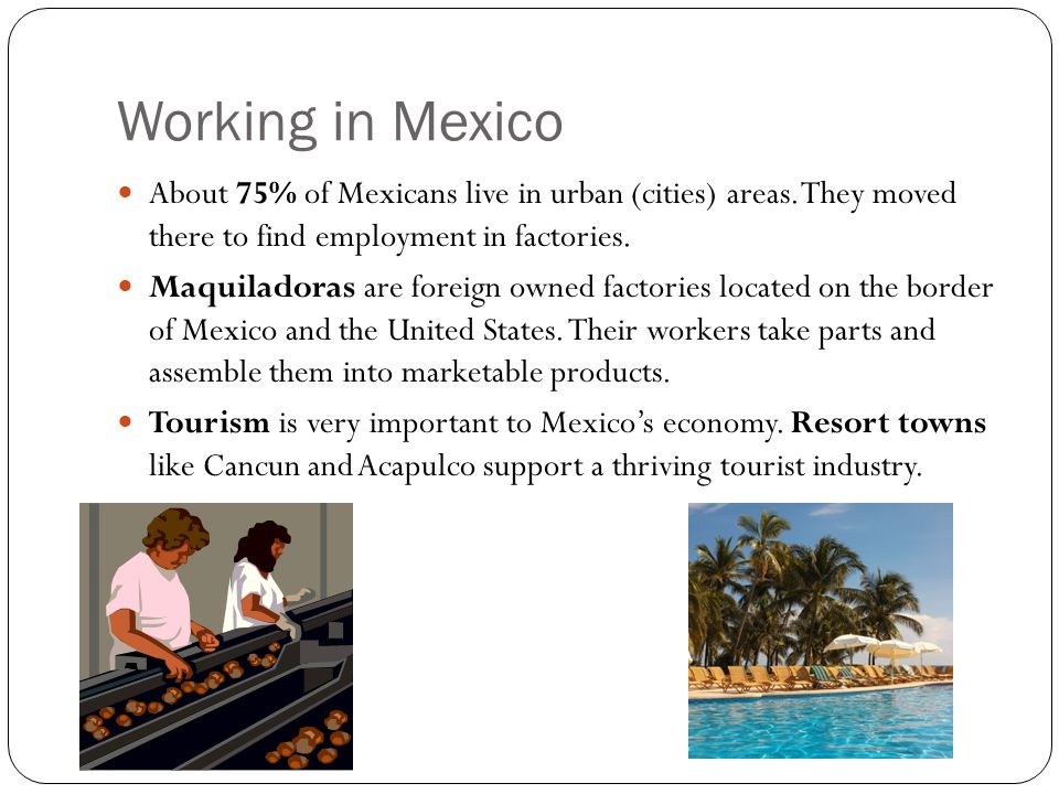 Working in Mexico About 75% of Mexicans live in urban (cities) areas. They moved there to find employment in factories.