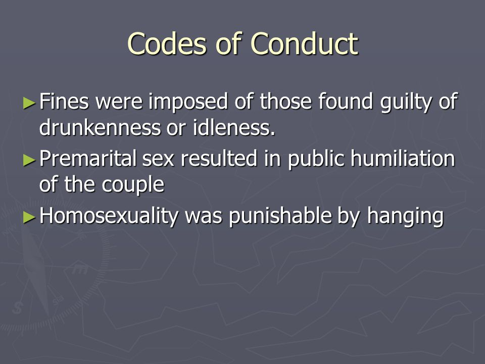 Codes of Conduct Fines were imposed of those found guilty of drunkenness or idleness. Premarital sex resulted in public humiliation of the couple.