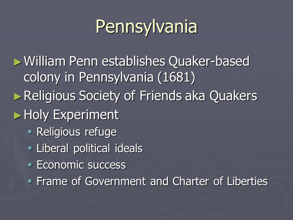 Pennsylvania William Penn establishes Quaker-based colony in Pennsylvania (1681) Religious Society of Friends aka Quakers.