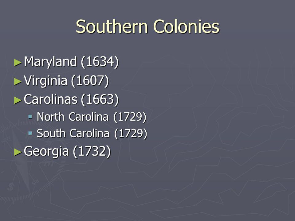Southern Colonies Maryland (1634) Virginia (1607) Carolinas (1663)