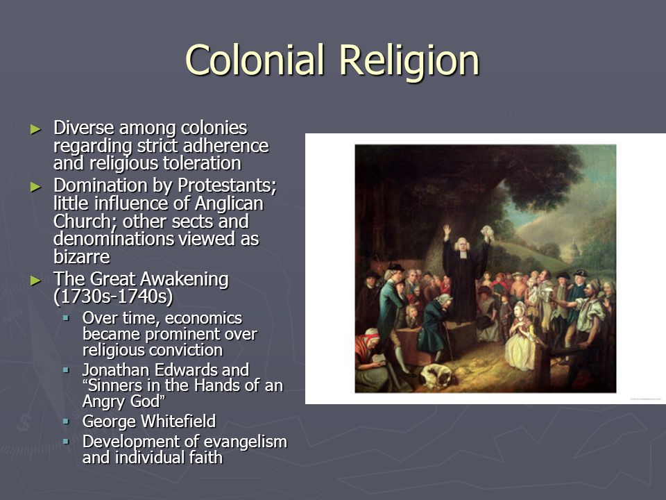 Colonial Religion Diverse among colonies regarding strict adherence and religious toleration.