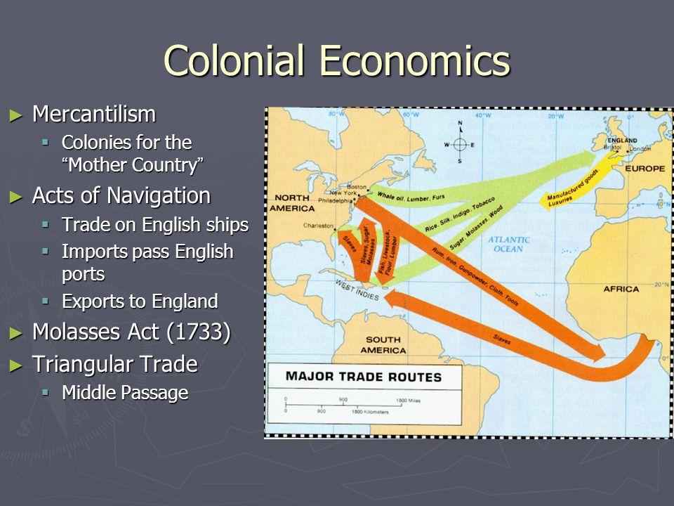 Colonial Economics Mercantilism Acts of Navigation Molasses Act (1733)