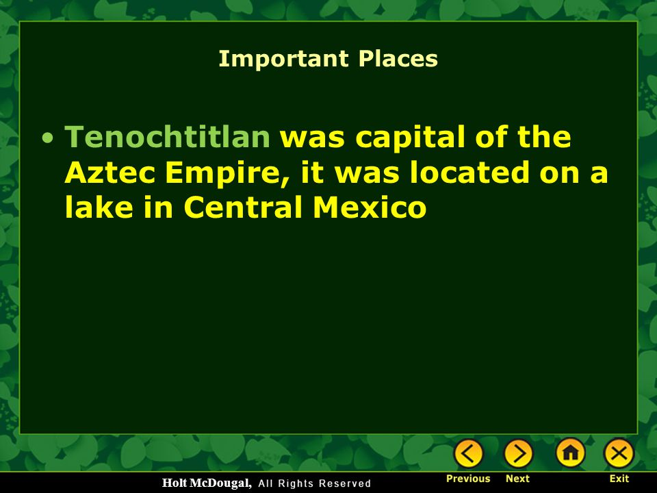 Important Places Tenochtitlan was capital of the Aztec Empire, it was located on a lake in Central Mexico.