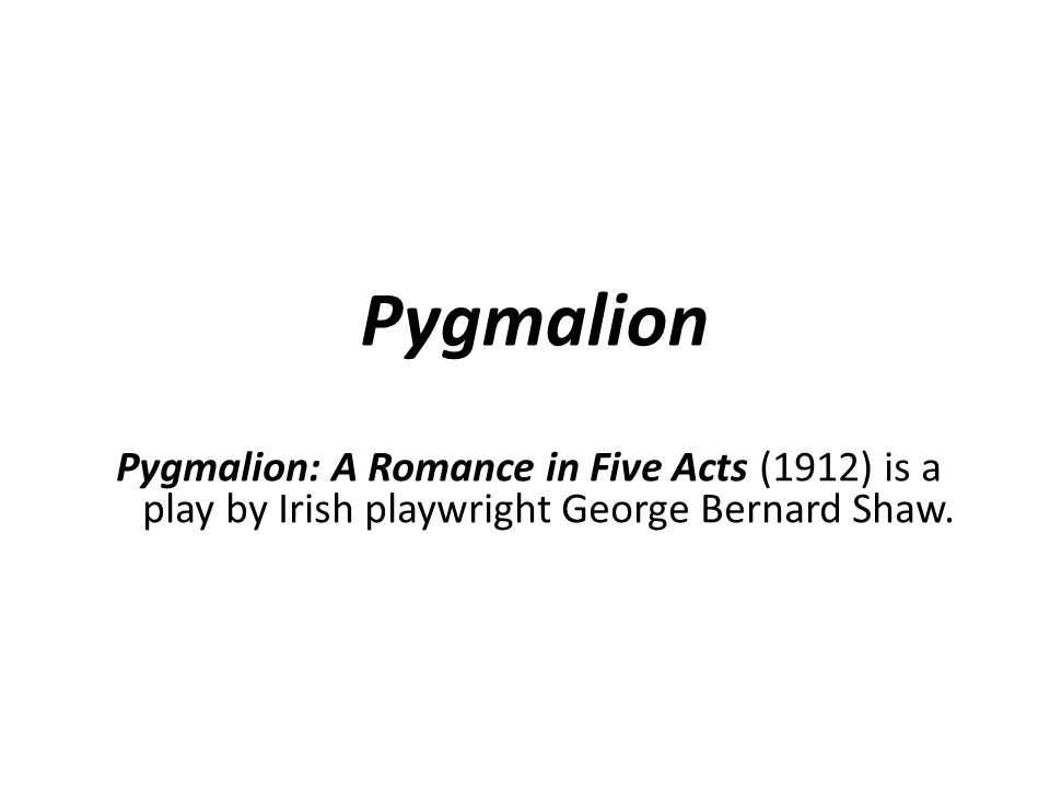Pygmalion Pygmalion: A Romance in Five Acts (1912) is a play by Irish playwright George Bernard Shaw.