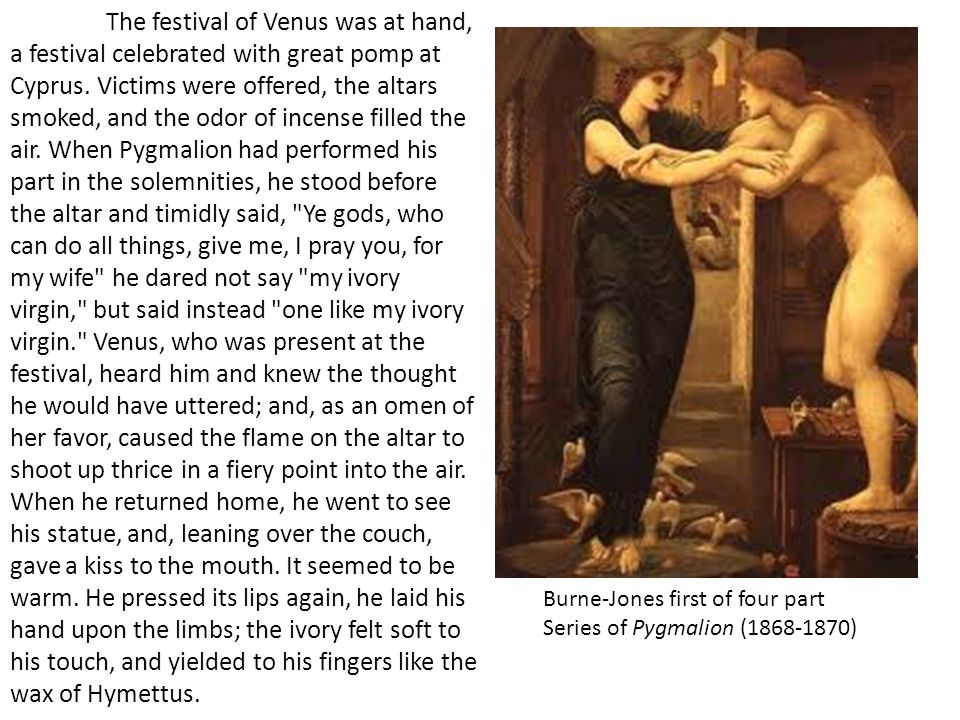 The festival of Venus was at hand, a festival celebrated with great pomp at Cyprus. Victims were offered, the altars smoked, and the odor of incense filled the air. When Pygmalion had performed his part in the solemnities, he stood before the altar and timidly said, Ye gods, who can do all things, give me, I pray you, for my wife he dared not say my ivory virgin, but said instead one like my ivory virgin. Venus, who was present at the festival, heard him and knew the thought he would have uttered; and, as an omen of her favor, caused the flame on the altar to shoot up thrice in a fiery point into the air. When he returned home, he went to see his statue, and, leaning over the couch, gave a kiss to the mouth. It seemed to be warm. He pressed its lips again, he laid his hand upon the limbs; the ivory felt soft to his touch, and yielded to his fingers like the wax of Hymettus.
