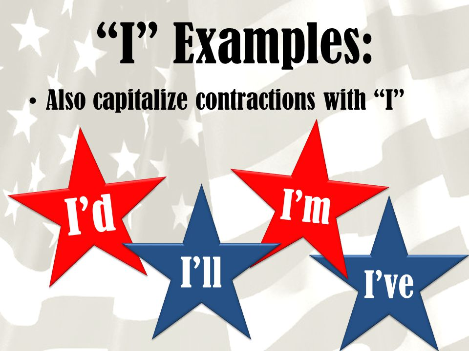 I Examples: Also capitalize contractions with I I'm I'd I'll I've