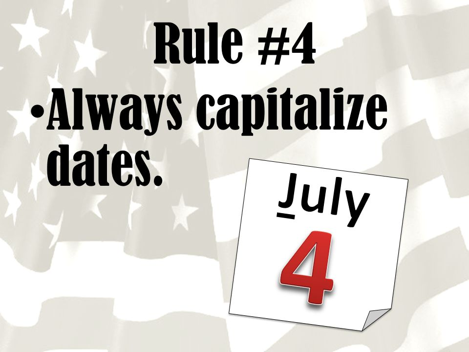 Rule #4 Always capitalize dates. July 4