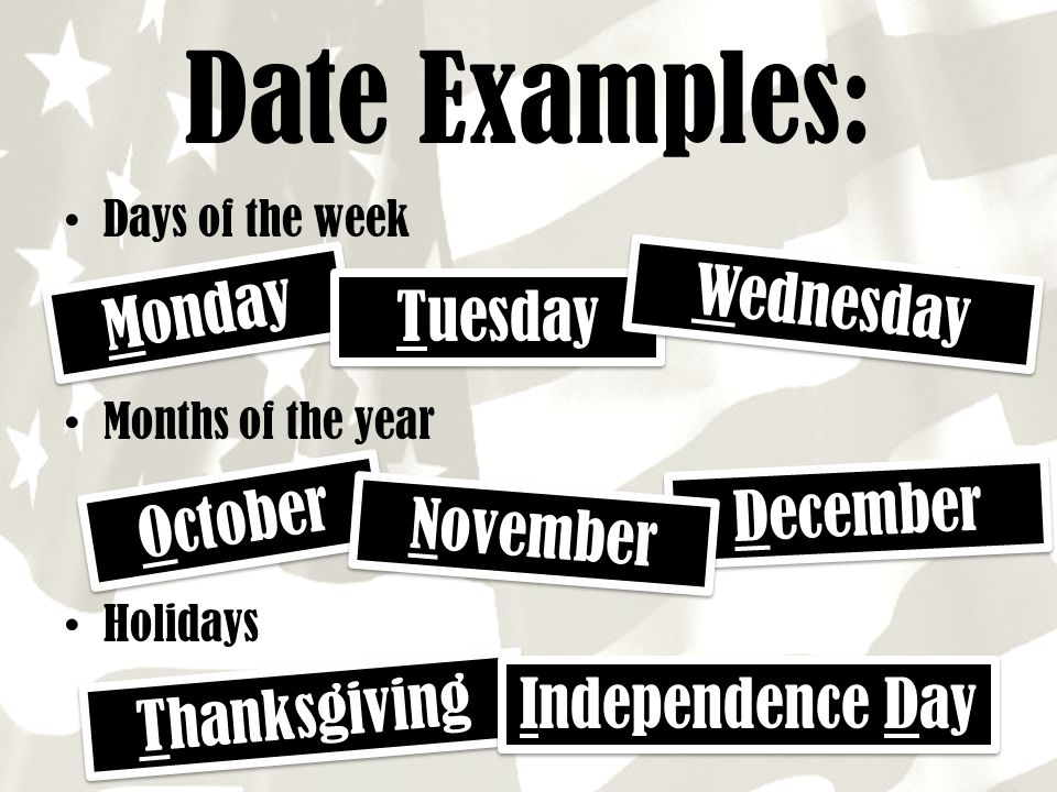 Date Examples: Wednesday Monday Tuesday December October November