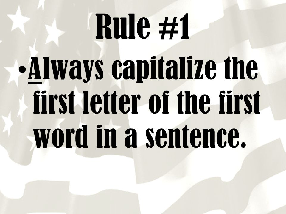 Rule #1 A lways capitalize the first letter of the first word in a sentence.