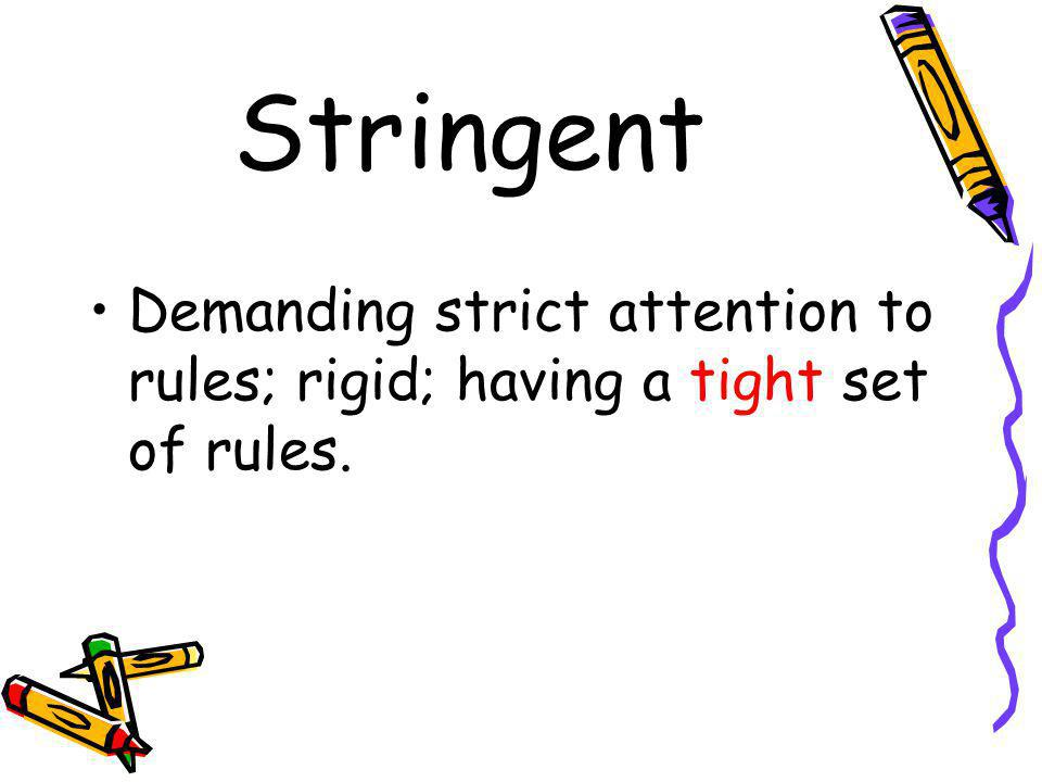 Stringent Demanding strict attention to rules; rigid; having a tight set of rules.