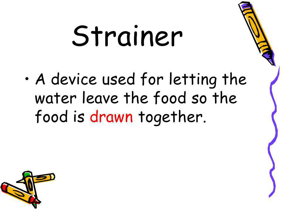 Strainer A device used for letting the water leave the food so the food is drawn together.