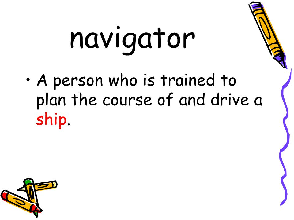 navigator A person who is trained to plan the course of and drive a ship.