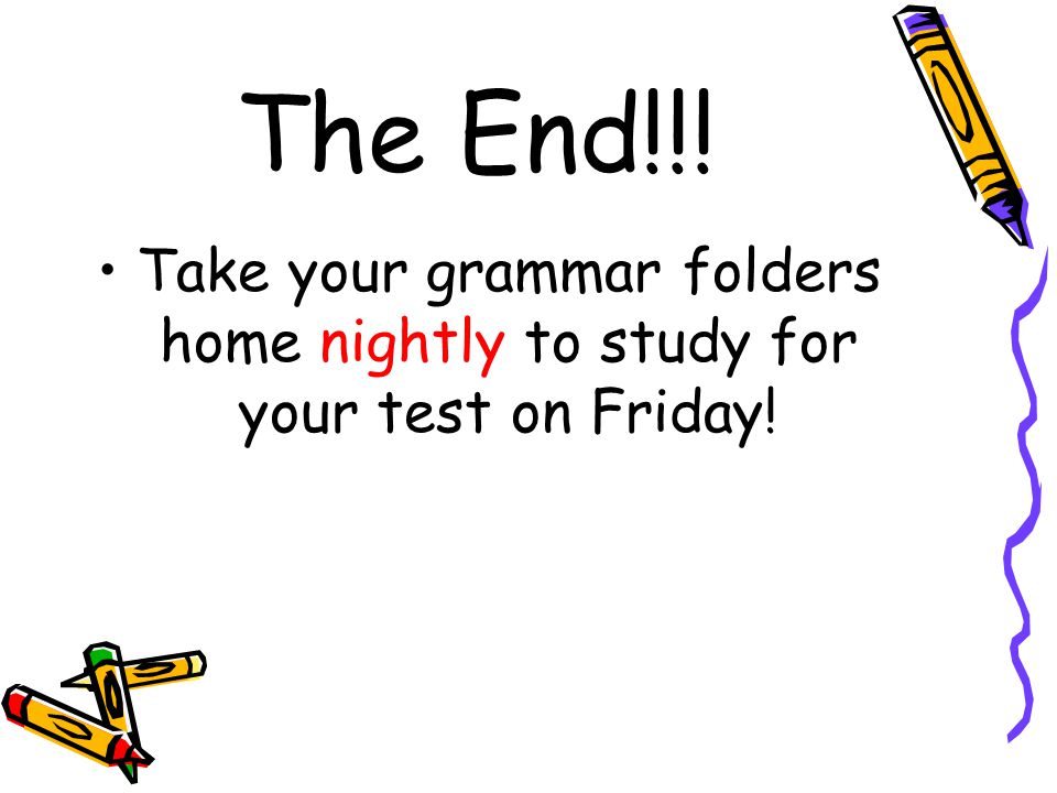 The End!!! Take your grammar folders home nightly to study for your test on Friday!