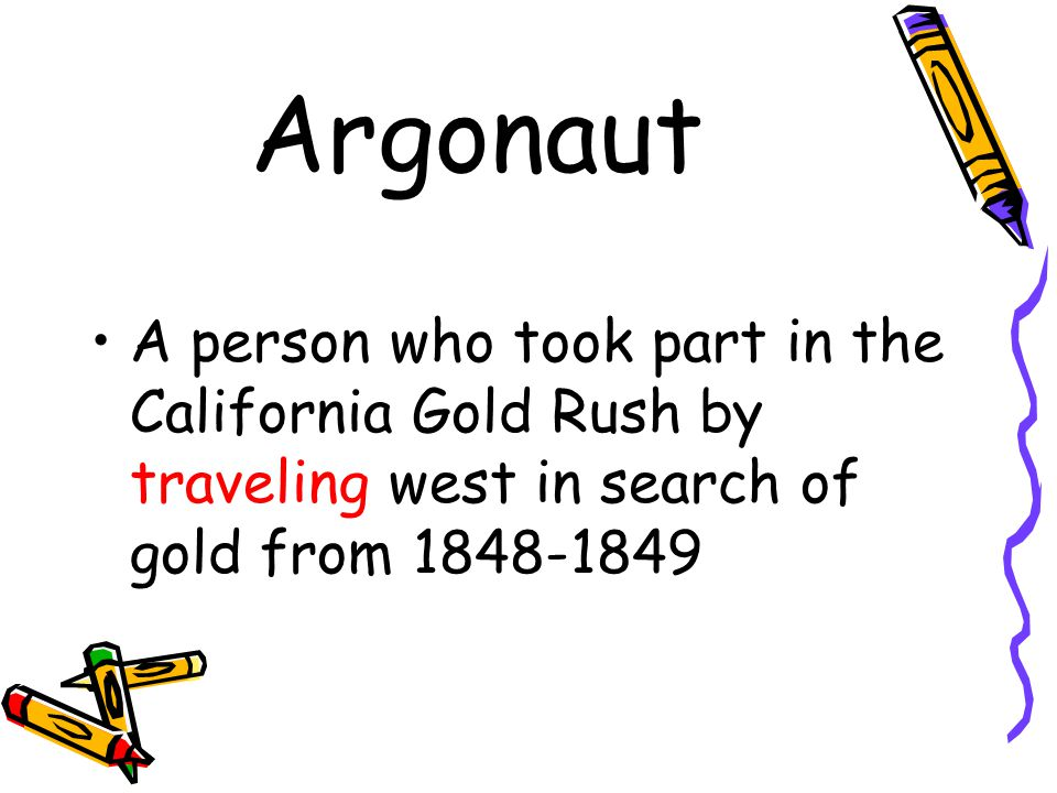Argonaut A person who took part in the California Gold Rush by traveling west in search of gold from 1848-1849.