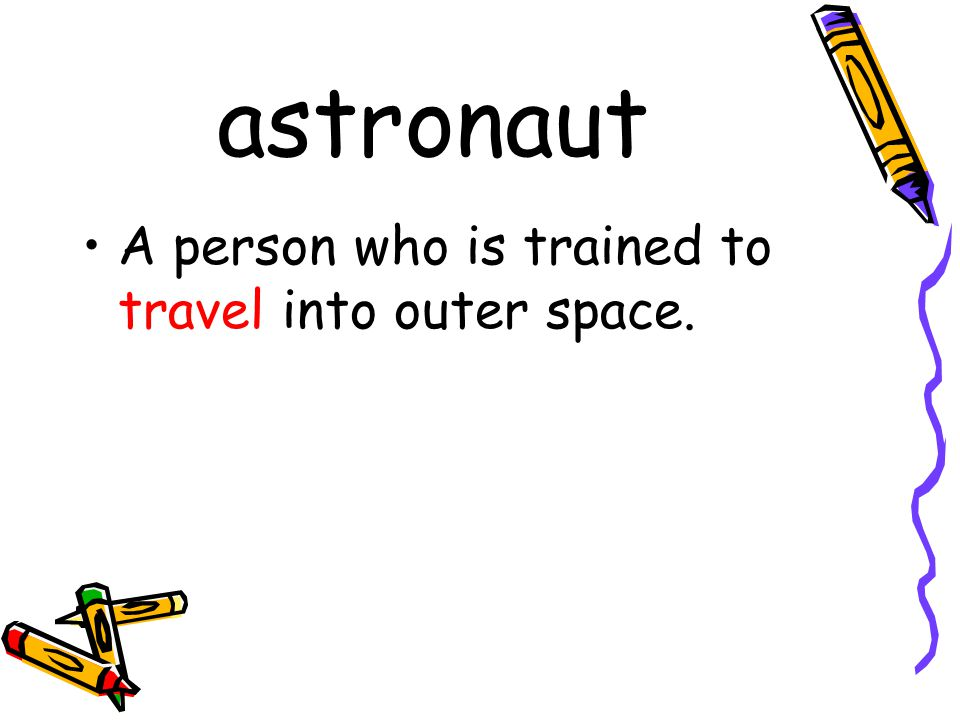 astronaut A person who is trained to travel into outer space.