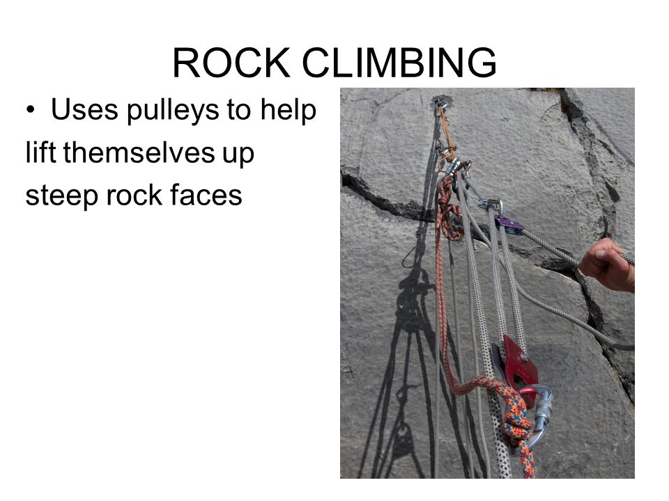 ROCK CLIMBING Uses pulleys to help lift themselves up steep rock faces