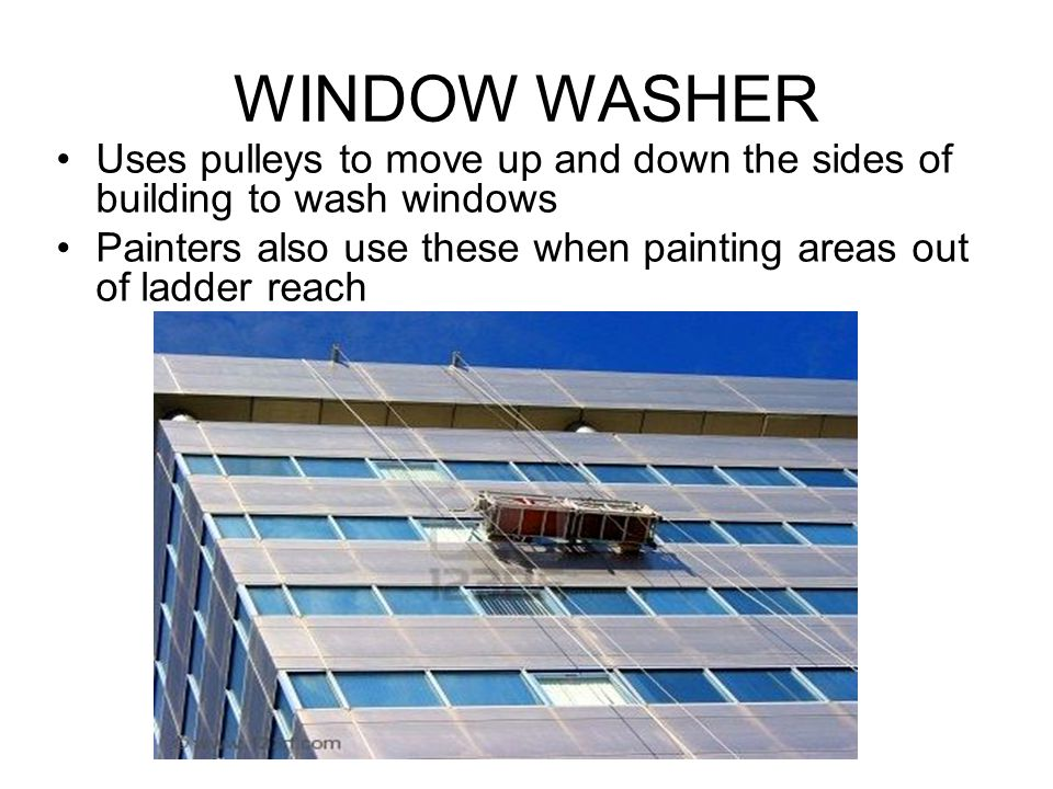 WINDOW WASHER Uses pulleys to move up and down the sides of building to wash windows.