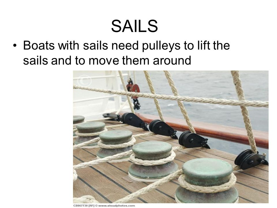 SAILS Boats with sails need pulleys to lift the sails and to move them around
