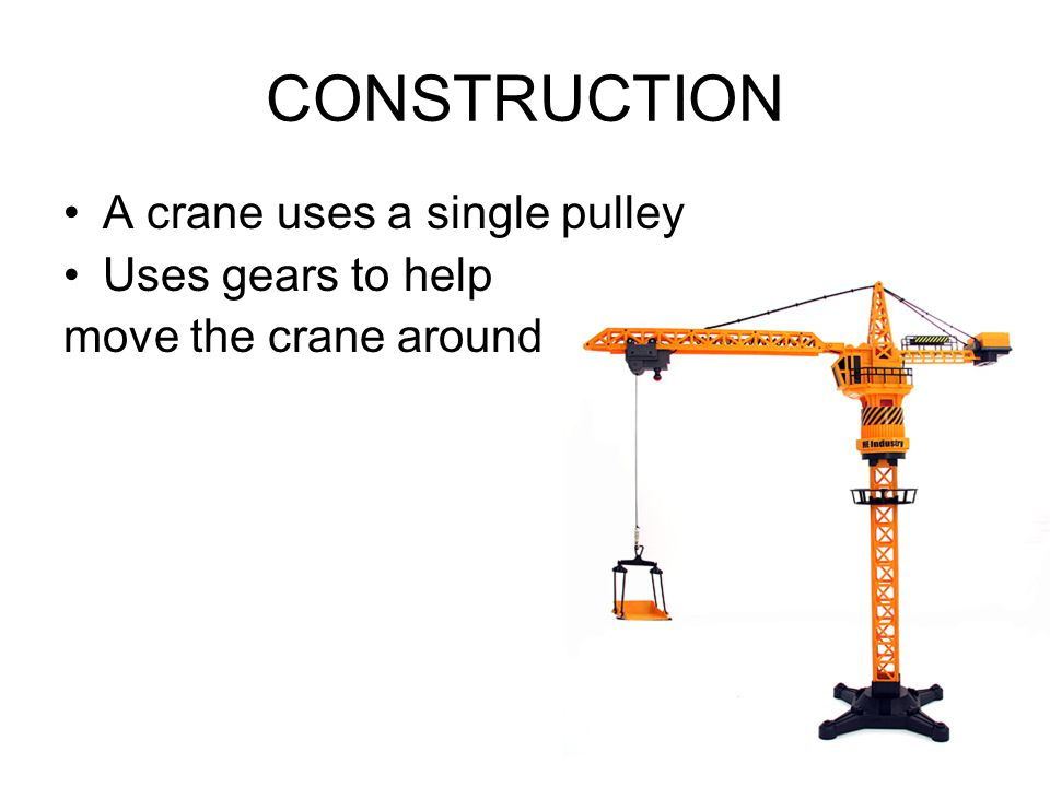 CONSTRUCTION A crane uses a single pulley Uses gears to help