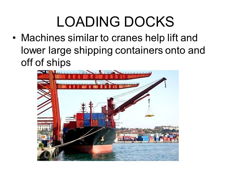 LOADING DOCKS Machines similar to cranes help lift and lower large shipping containers onto and off of ships.