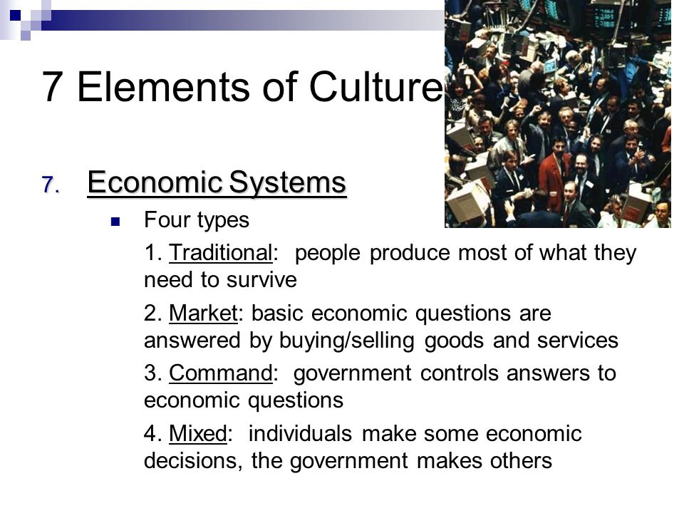 7 Elements of Culture Economic Systems Four types