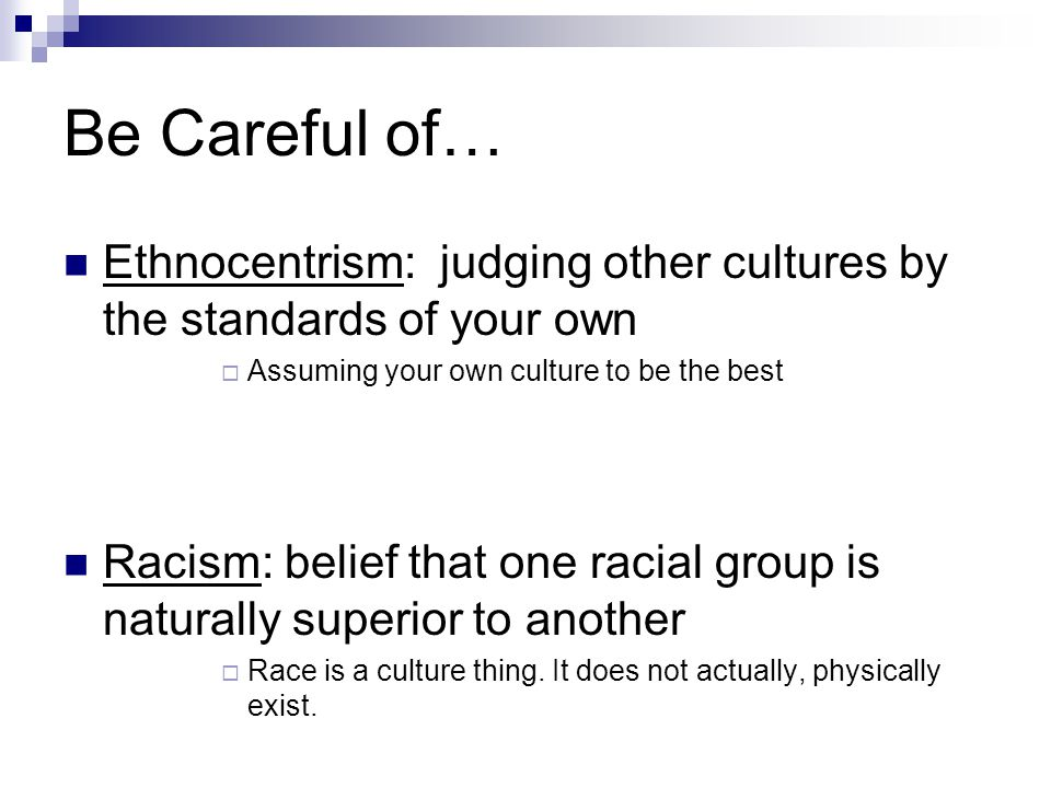 Be Careful of… Ethnocentrism: judging other cultures by the standards of your own. Assuming your own culture to be the best.