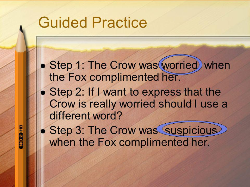 Guided Practice Step 1: The Crow was worried when the Fox complimented her.