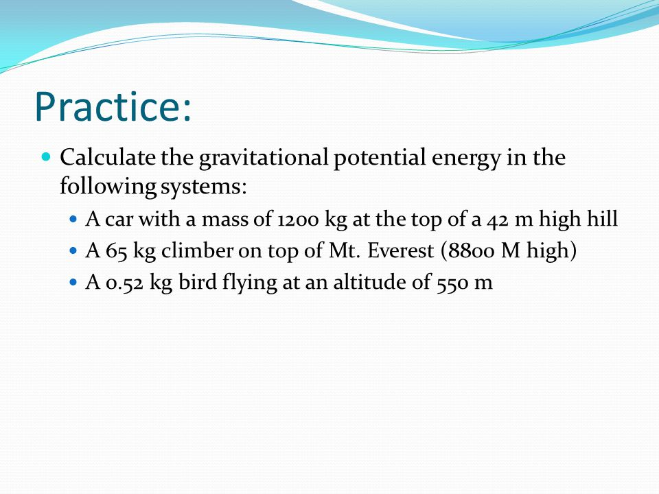 Practice: Calculate the gravitational potential energy in the following systems: A car with a mass of 1200 kg at the top of a 42 m high hill.