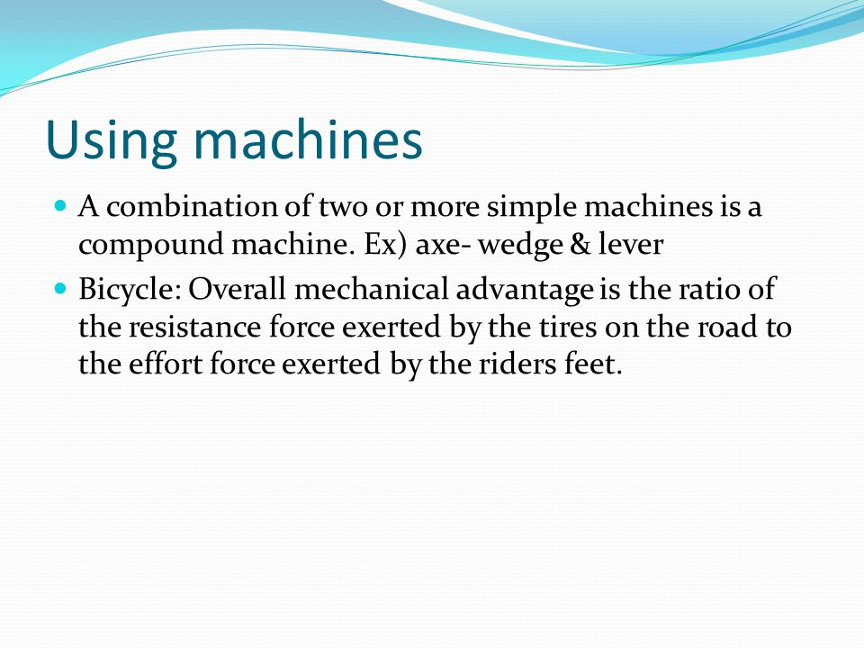 Using machines A combination of two or more simple machines is a compound machine. Ex) axe- wedge & lever.