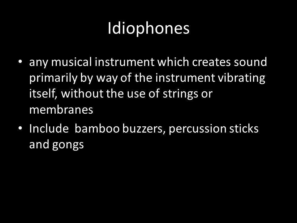 Idiophones any musical instrument which creates sound primarily by way of the instrument vibrating itself, without the use of strings or membranes.