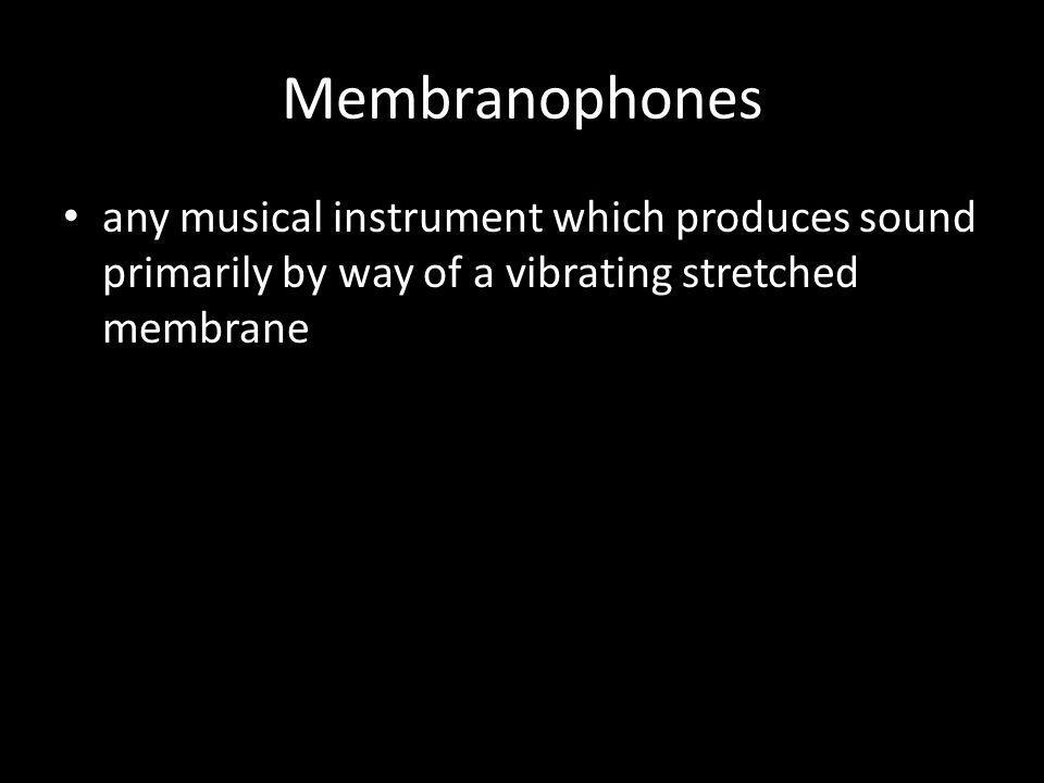Membranophones any musical instrument which produces sound primarily by way of a vibrating stretched membrane.