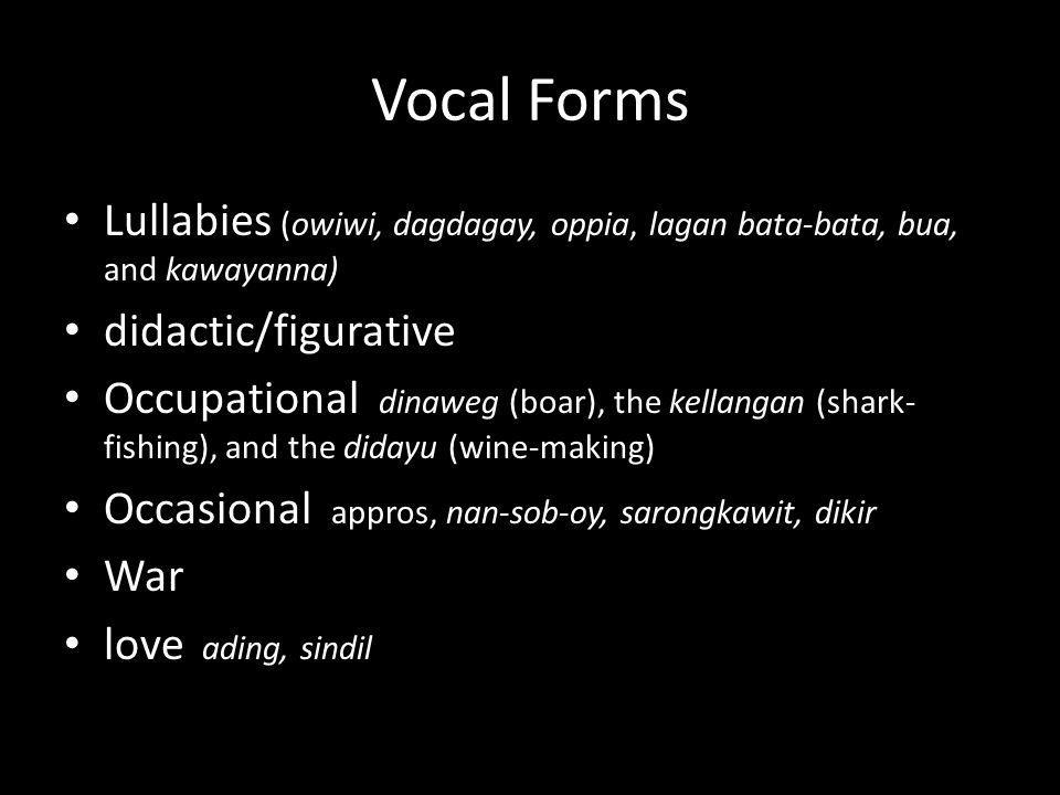 Vocal Forms Lullabies (owiwi, dagdagay, oppia, lagan bata-bata, bua, and kawayanna) didactic/figurative.