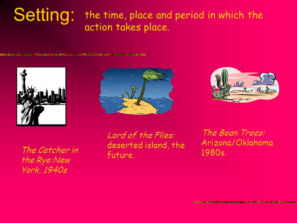 Setting: the time, place and period in which the action takes place.