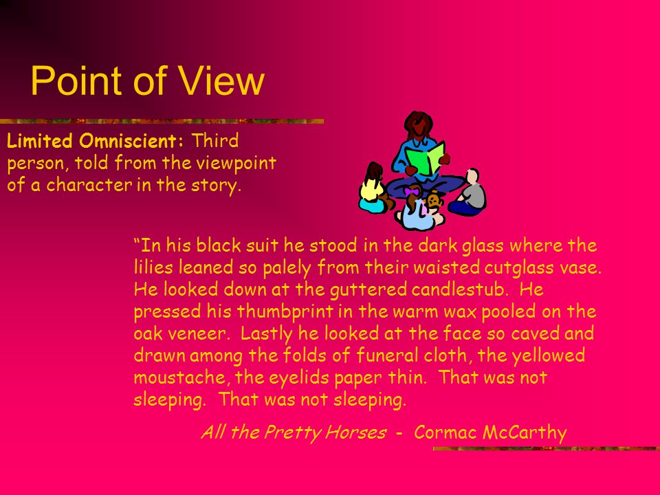 Point of View Limited Omniscient: Third person, told from the viewpoint of a character in the story.