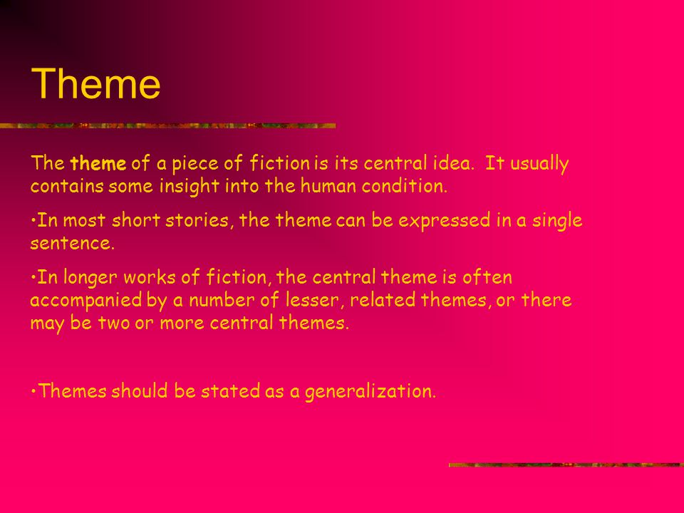 Theme The theme of a piece of fiction is its central idea. It usually contains some insight into the human condition.