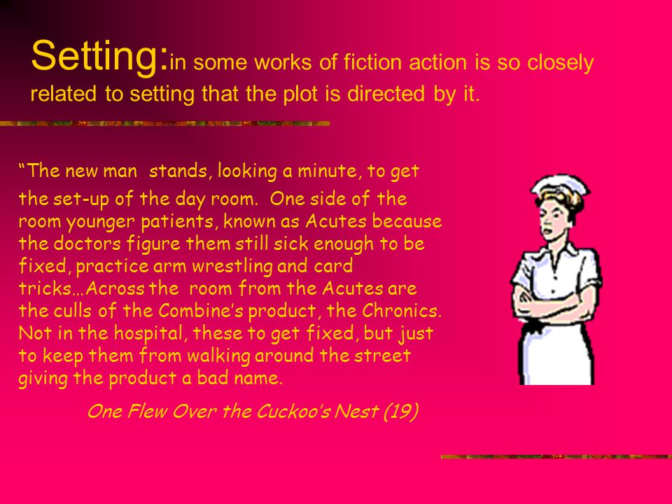 Setting:in some works of fiction action is so closely related to setting that the plot is directed by it.