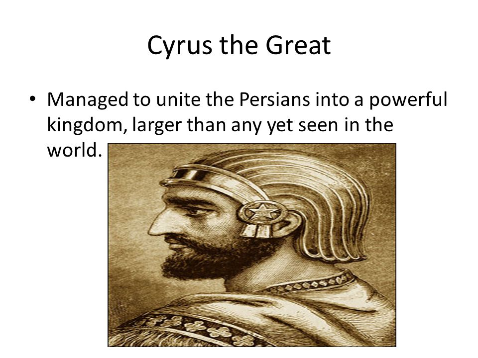 Cyrus the Great Managed to unite the Persians into a powerful kingdom, larger than any yet seen in the world.