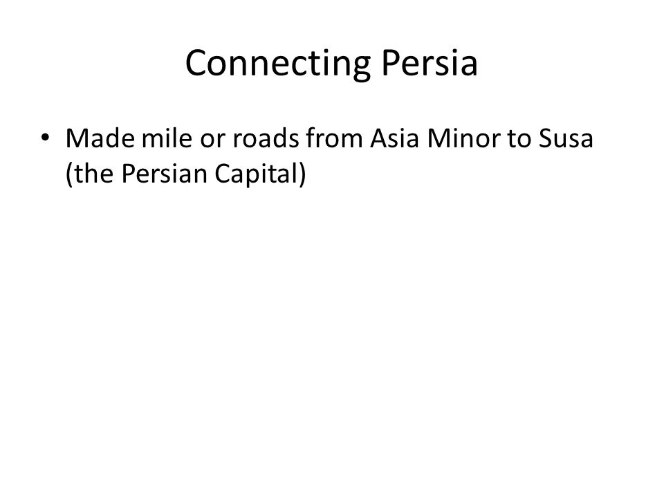 Connecting Persia Made mile or roads from Asia Minor to Susa (the Persian Capital)