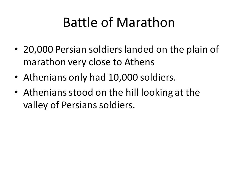 Battle of Marathon 20,000 Persian soldiers landed on the plain of marathon very close to Athens. Athenians only had 10,000 soldiers.