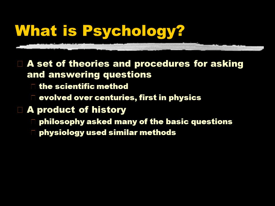 What is Psychology A set of theories and procedures for asking and answering questions. the scientific method.