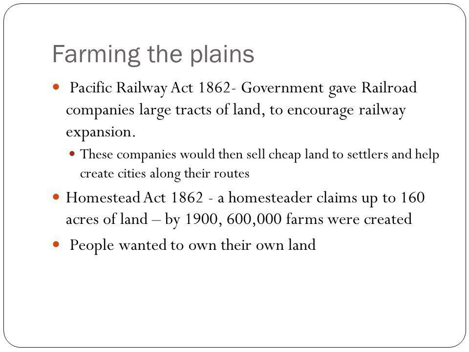 Farming the plains Pacific Railway Act 1862- Government gave Railroad companies large tracts of land, to encourage railway expansion.