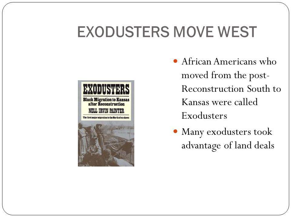 EXODUSTERS MOVE WEST African Americans who moved from the post- Reconstruction South to Kansas were called Exodusters.