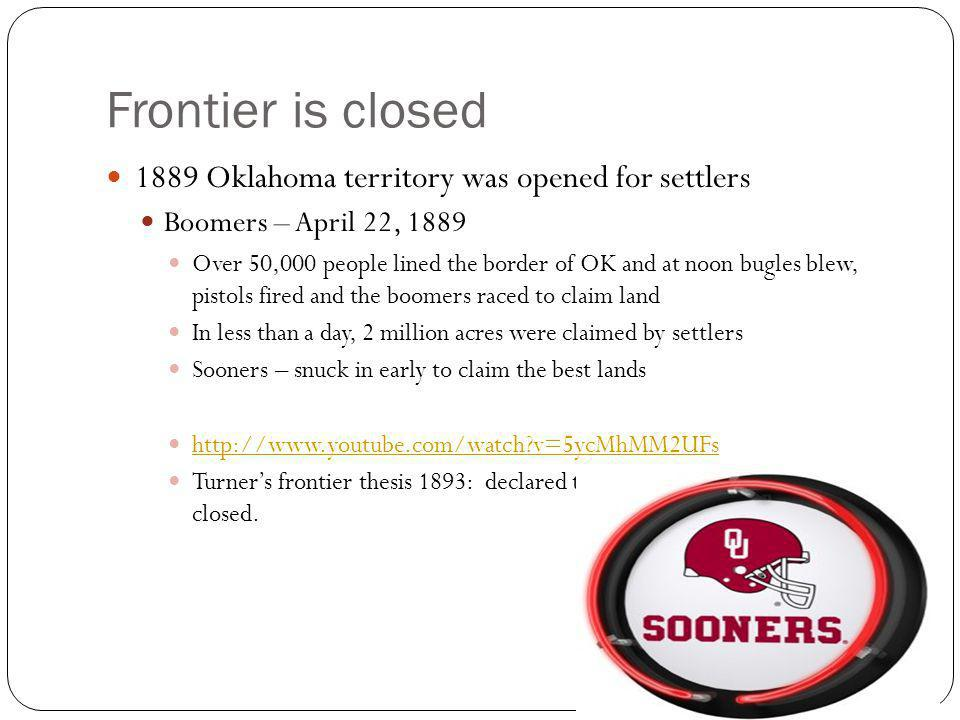 Frontier is closed 1889 Oklahoma territory was opened for settlers