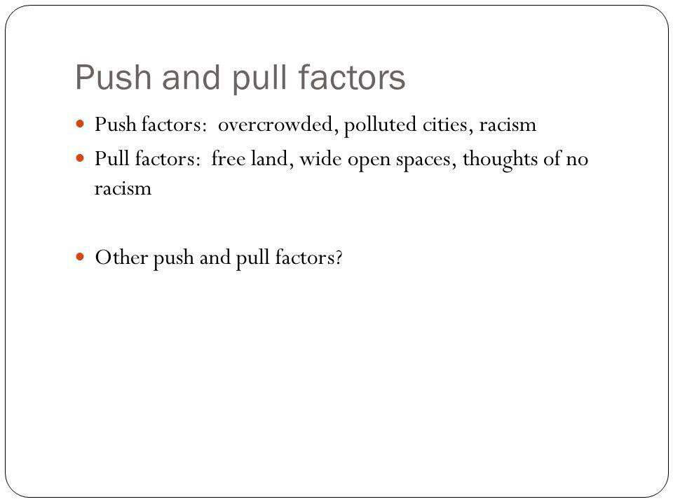 Push and pull factors Push factors: overcrowded, polluted cities, racism. Pull factors: free land, wide open spaces, thoughts of no racism.