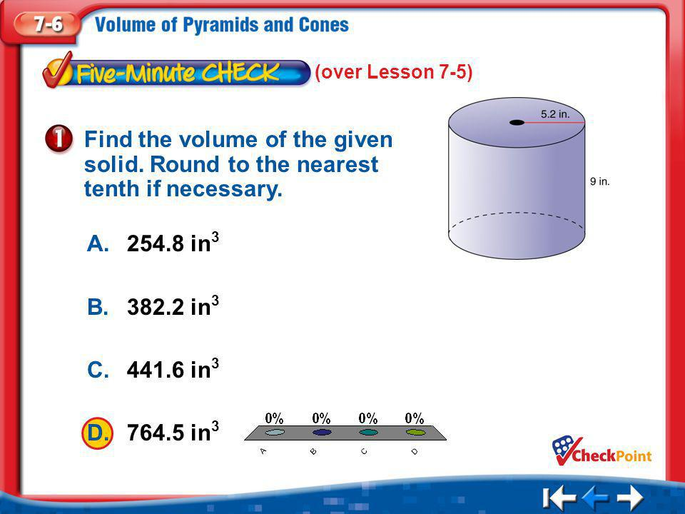 (over Lesson 7-5) Find the volume of the given solid. Round to the nearest tenth if necessary. A. 254.8 in3.